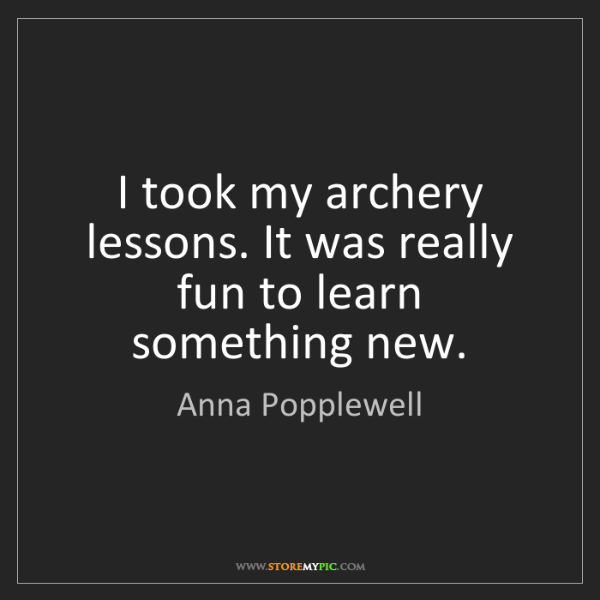 Anna Popplewell: I took my archery lessons. It was really fun to learn...