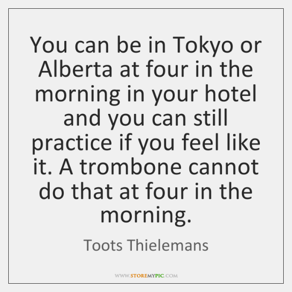 You can be in Tokyo or Alberta at four in the morning ...