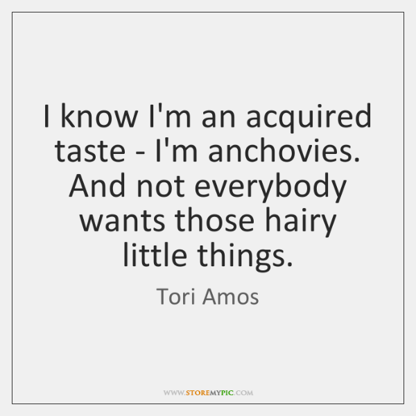 I know I'm an acquired taste - I'm anchovies. And not everybody ...