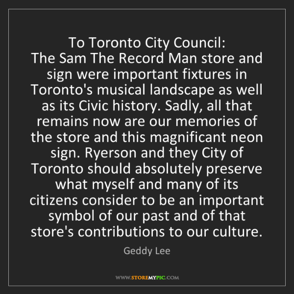 Geddy Lee: To Toronto City Council:  The Sam The Record Man store...