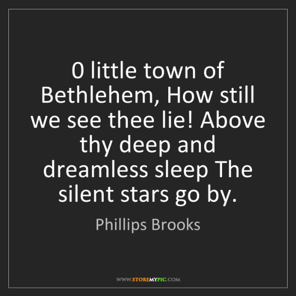 Phillips Brooks: 0 little town of Bethlehem, How still we see thee lie!...