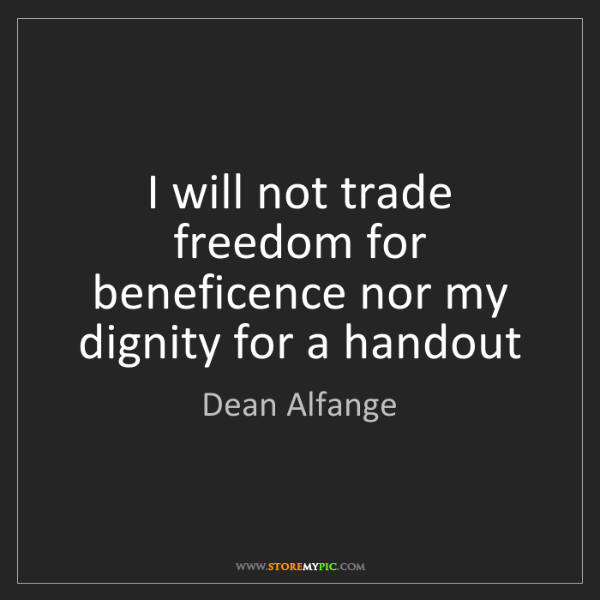 Dean Alfange: I will not trade freedom for beneficence nor my dignity...