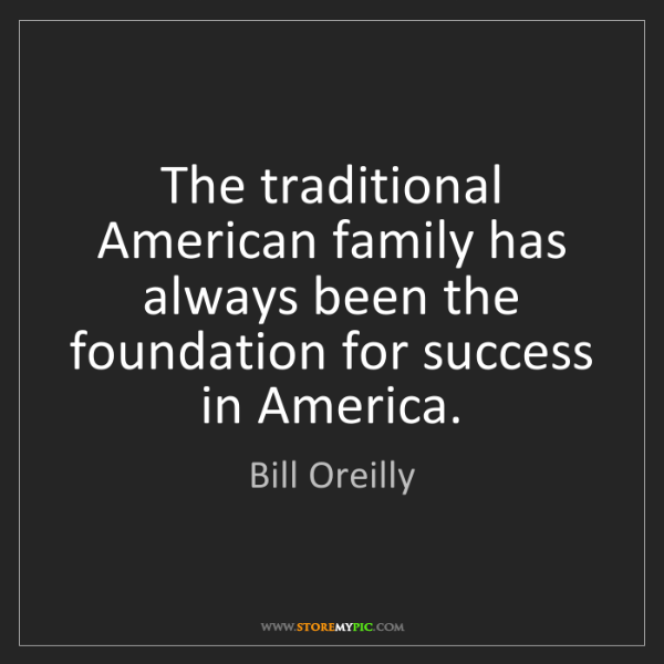 Bill Oreilly: The traditional American family has always been the foundation...