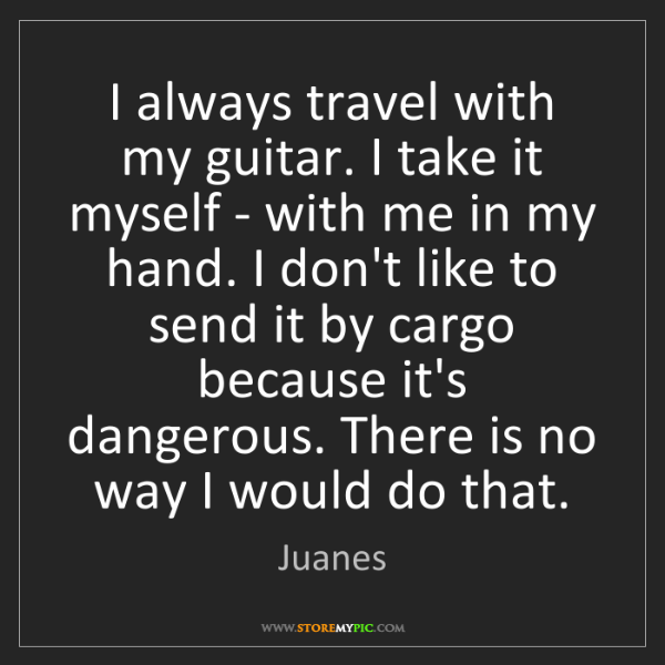 Juanes: I always travel with my guitar. I take it myself - with...