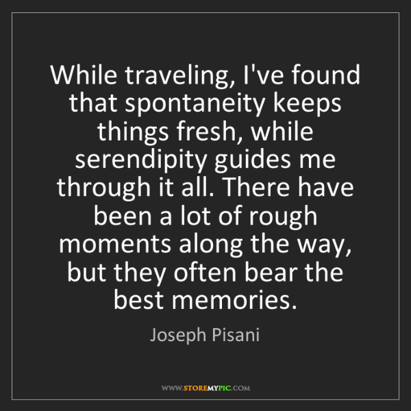 Joseph Pisani: While traveling, I've found that spontaneity keeps things...