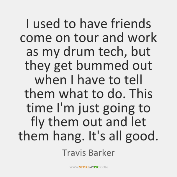 I used to have friends come on tour and work as my ...