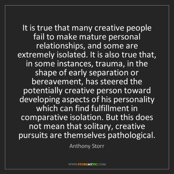Anthony Storr: It is true that many creative people fail to make mature...