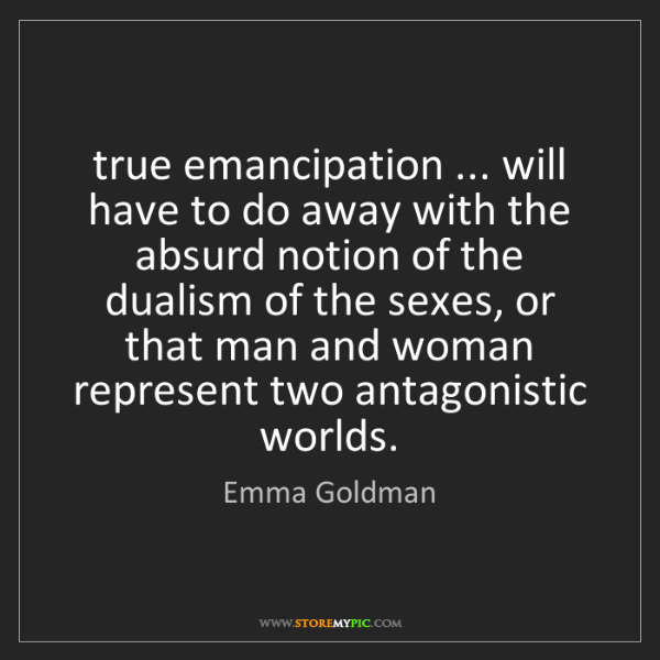 Emma Goldman: true emancipation ... will have to do away with the absurd...