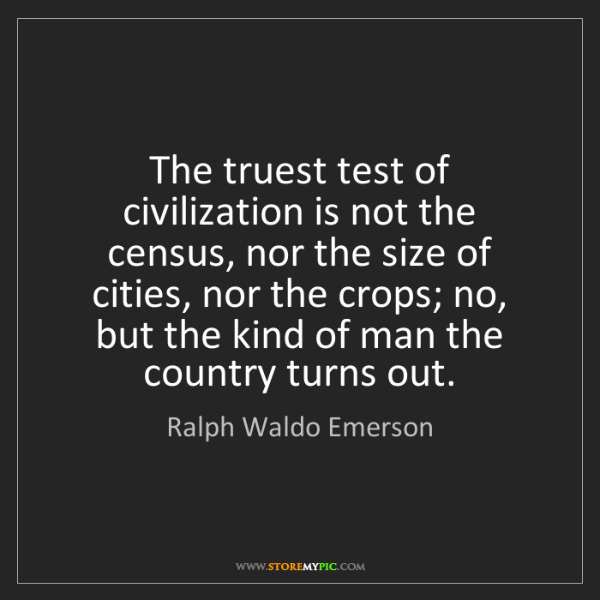 Ralph Waldo Emerson: The truest test of civilization is not the census, nor...