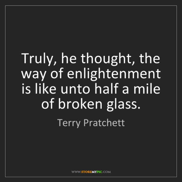 Terry Pratchett: Truly, he thought, the way of enlightenment is like unto...