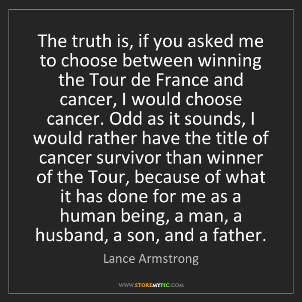 Lance Armstrong: The truth is, if you asked me to choose between winning...