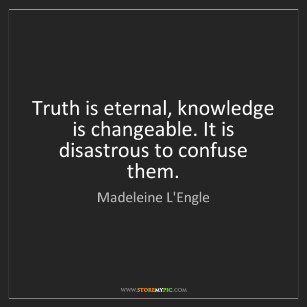 Madeleine L'Engle: Truth is eternal, knowledge is changeable. It is disastrous...