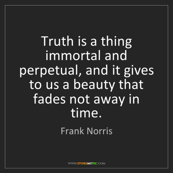 Frank Norris: Truth is a thing immortal and perpetual, and it gives...