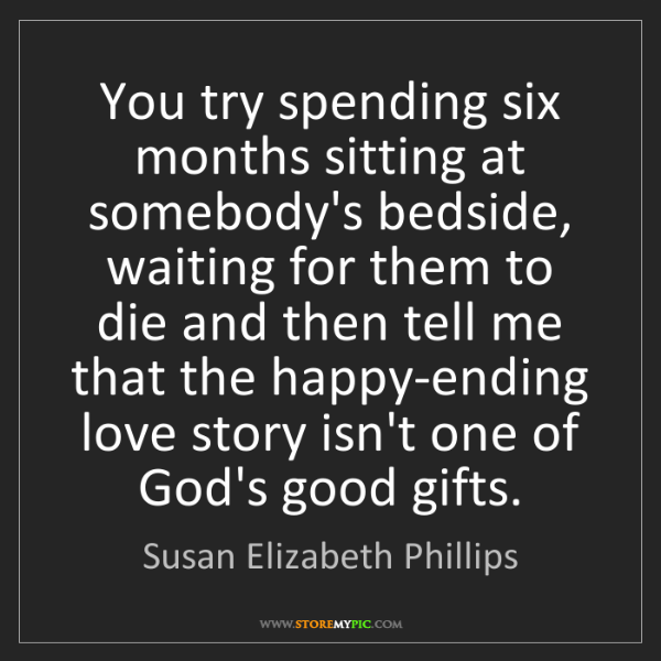 Susan Elizabeth Phillips: You try spending six months sitting at somebody's bedside,...