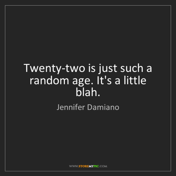 Jennifer Damiano: Twenty-two is just such a random age. It's a little blah.