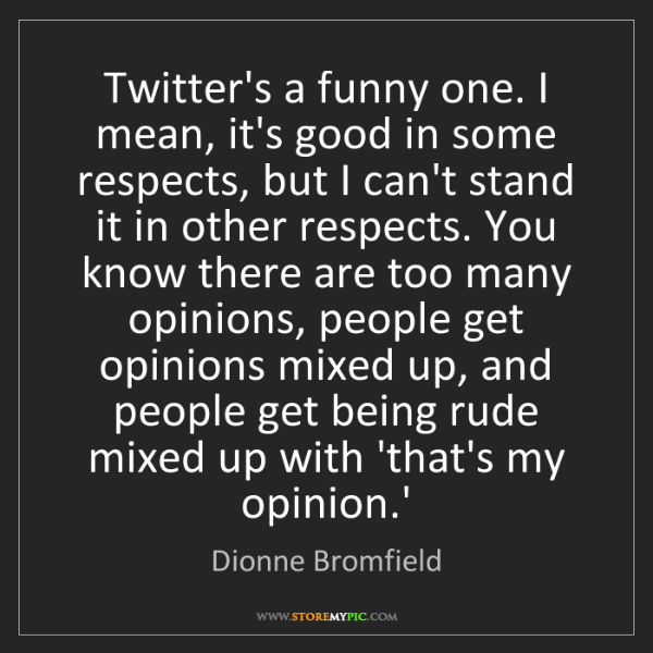 Dionne Bromfield: Twitter's a funny one. I mean, it's good in some respects,...
