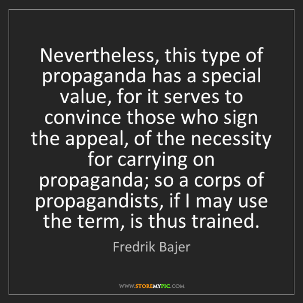 Fredrik Bajer: Nevertheless, this type of propaganda has a special value,...
