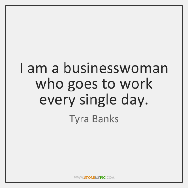I am a businesswoman who goes to work every single day.