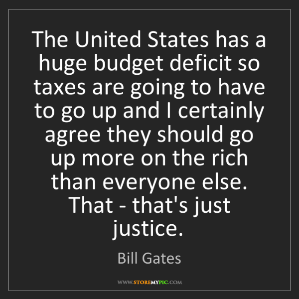 Bill Gates: The United States has a huge budget deficit so taxes...