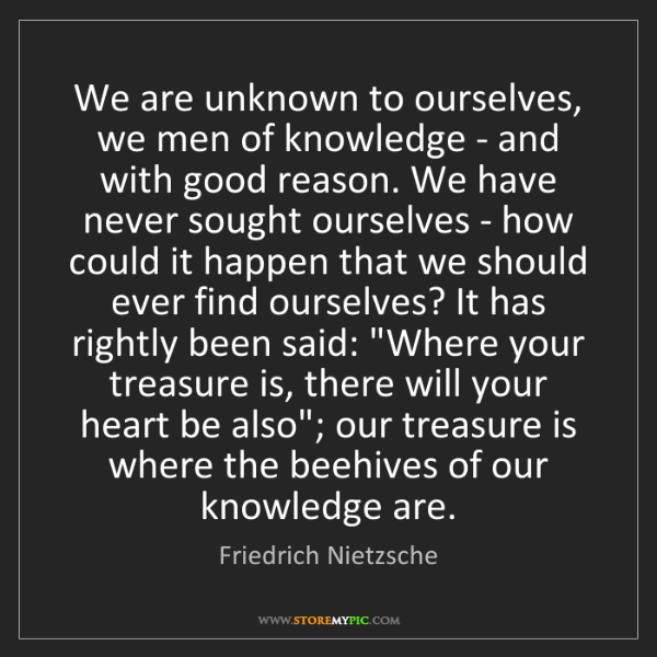 Friedrich Nietzsche: We are unknown to ourselves, we men of knowledge - and...