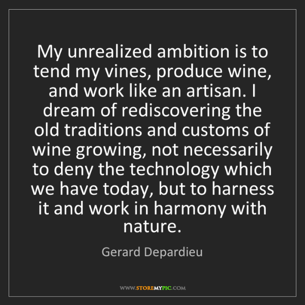 Gerard Depardieu: My unrealized ambition is to tend my vines, produce wine,...