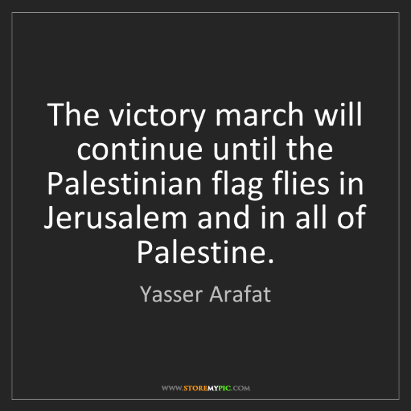 Yasser Arafat: The victory march will continue until the Palestinian...