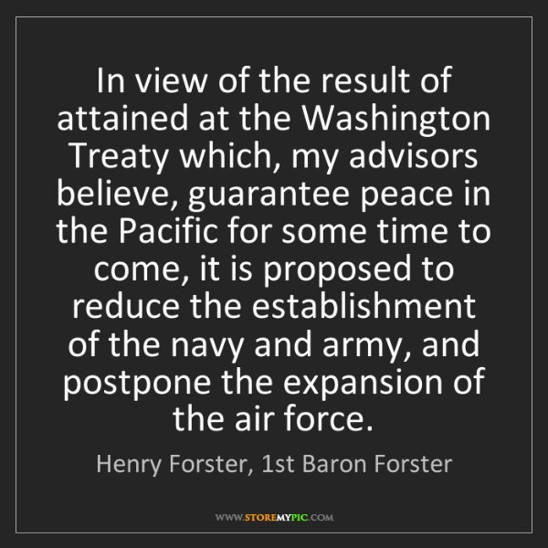 Henry Forster, 1st Baron Forster: In view of the result of attained at the Washington Treaty...