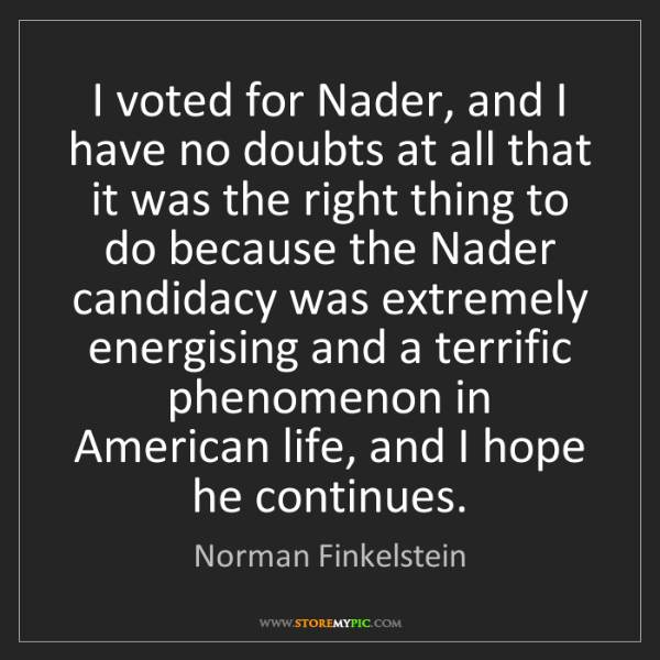 Norman Finkelstein: I voted for Nader, and I have no doubts at all that it...