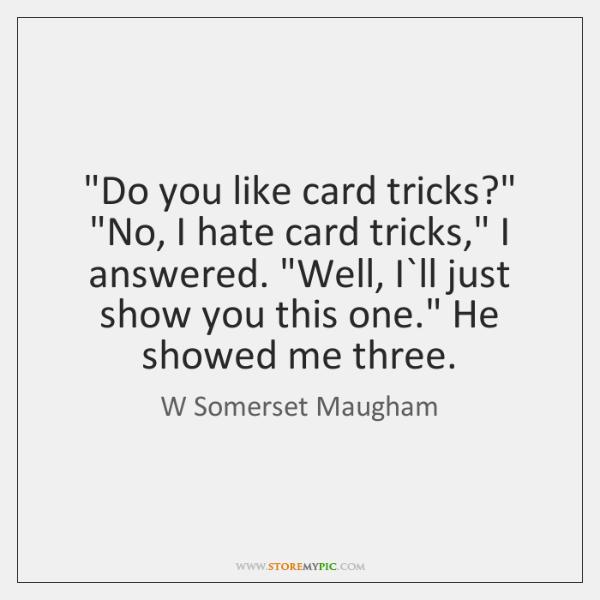 """""""Do you like card tricks?"""" """"No, I hate card tricks,"""" I answered. """"..."""