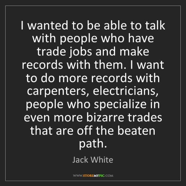 Jack White: I wanted to be able to talk with people who have trade...