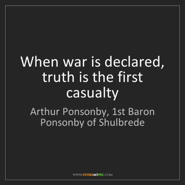 Arthur Ponsonby, 1st Baron Ponsonby of Shulbrede: When war is declared, truth is the first casualty