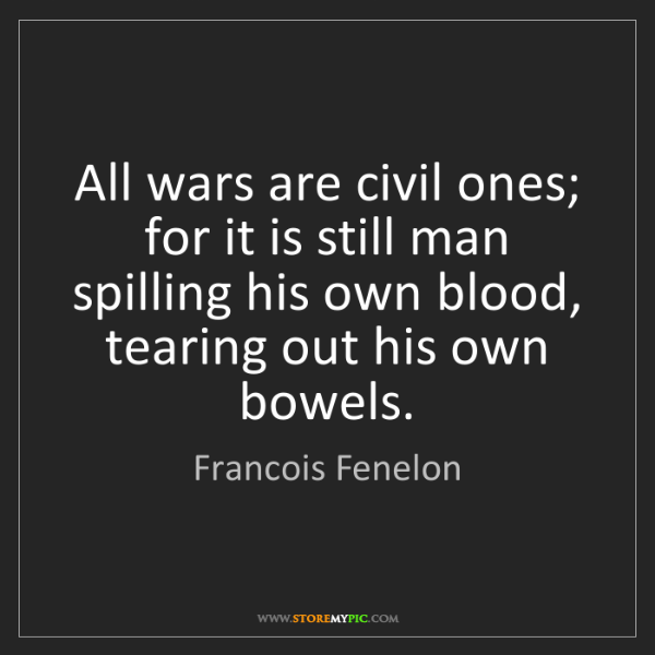 Francois Fenelon: All wars are civil ones; for it is still man spilling...
