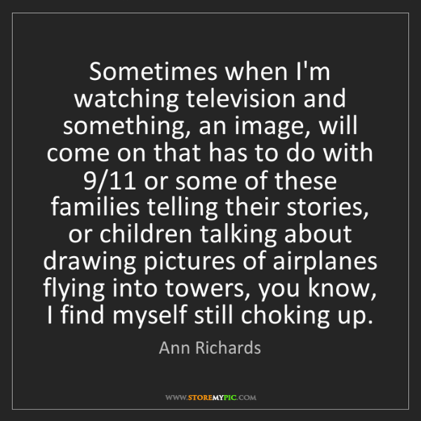 Ann Richards: Sometimes when I'm watching television and something,...
