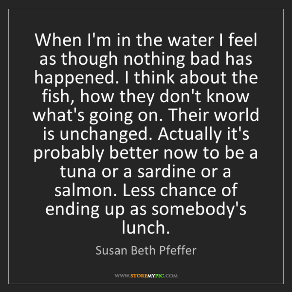 Susan Beth Pfeffer: When I'm in the water I feel as though nothing bad has...