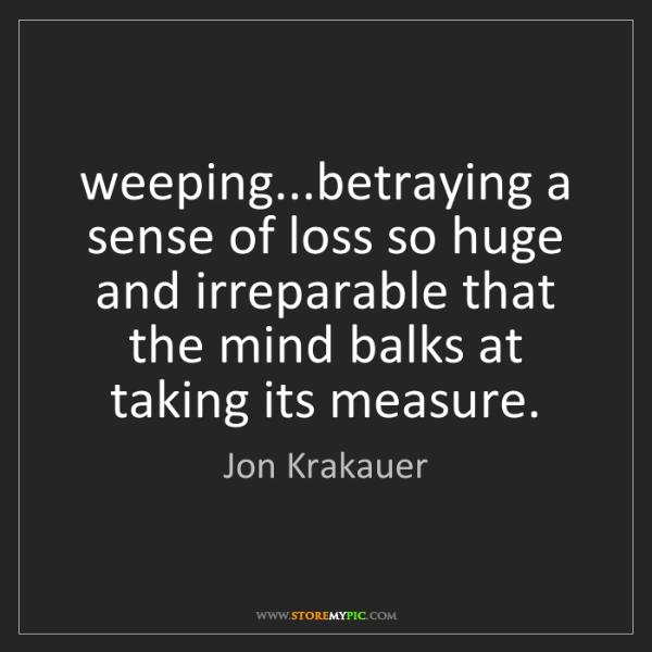 Jon Krakauer: weeping...betraying a sense of loss so huge and irreparable...