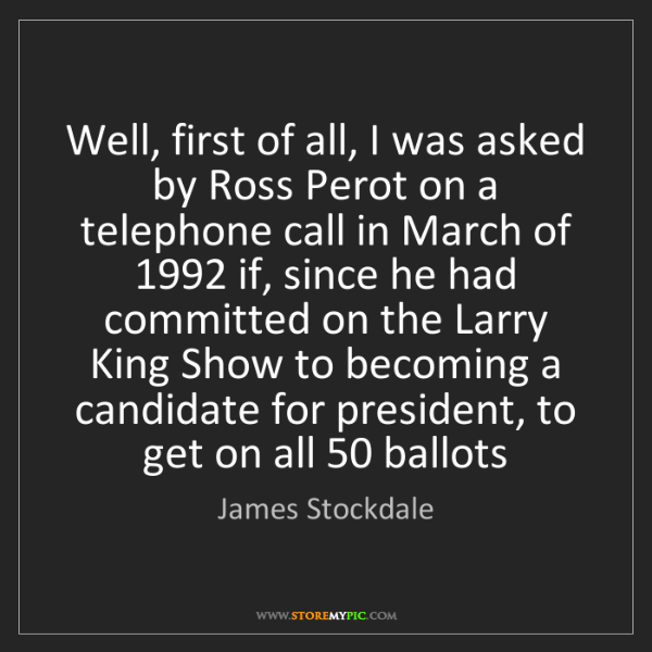 James Stockdale: Well, first of all, I was asked by Ross Perot on a telephone...