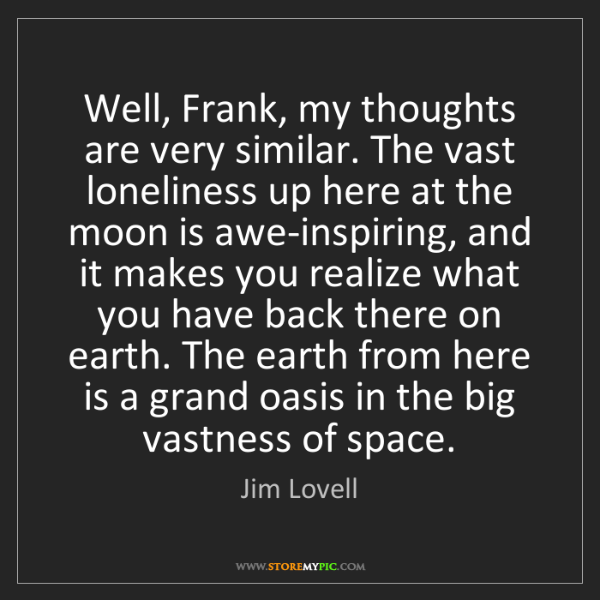 Jim Lovell: Well, Frank, my thoughts are very similar. The vast loneliness...