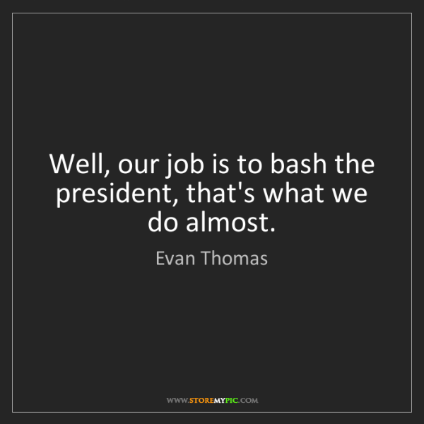 Evan Thomas: Well, our job is to bash the president, that's what we...
