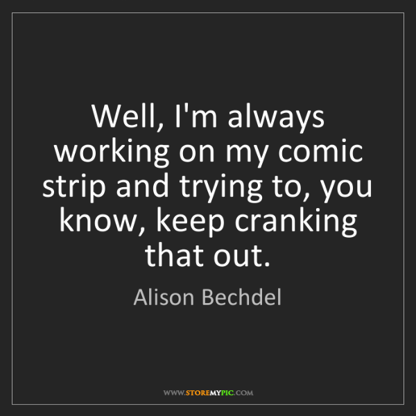 Alison Bechdel: Well, I'm always working on my comic strip and trying...
