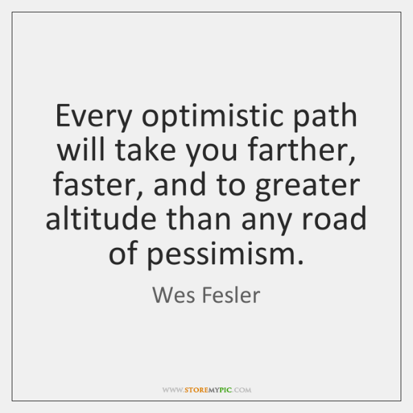 Every optimistic path will take you farther, faster, and to greater altitude ...