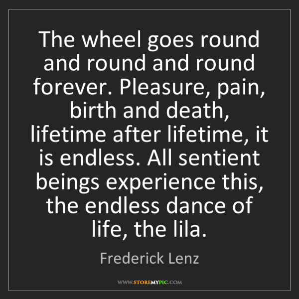 Frederick Lenz: The wheel goes round and round and round forever. Pleasure,...