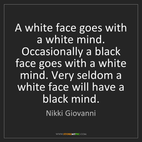 Nikki Giovanni: A white face goes with a white mind. Occasionally a black...
