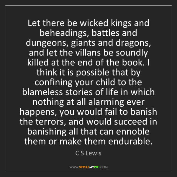 C S Lewis: Let there be wicked kings and beheadings, battles and...