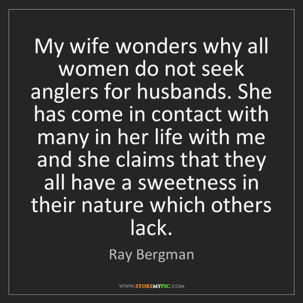 Ray Bergman: My wife wonders why all women do not seek anglers for...