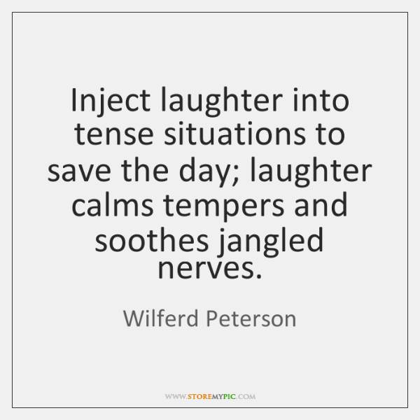 Inject laughter into tense situations to save the day; laughter calms tempers ...