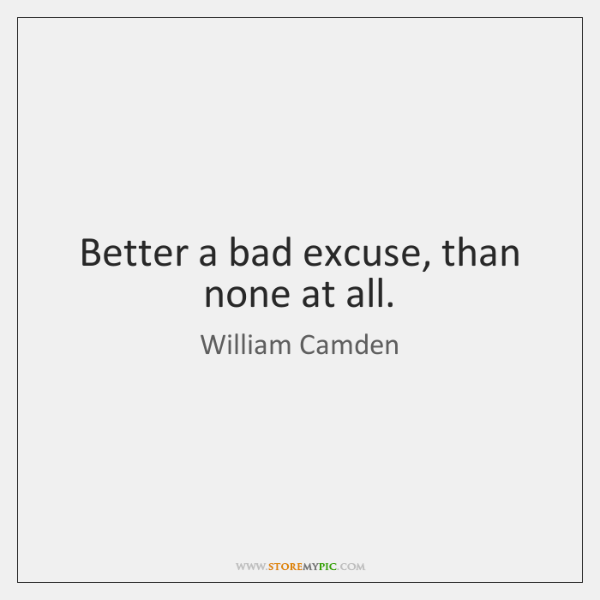Better a bad excuse, than none at all.