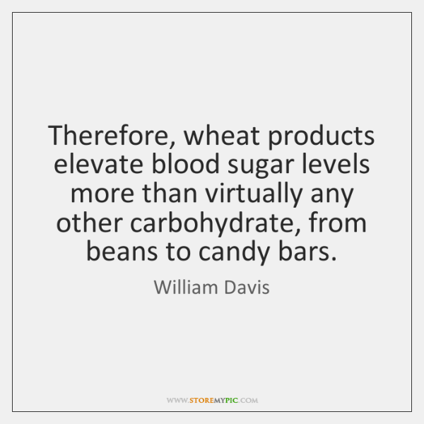 Therefore, wheat products elevate blood sugar levels more than virtually any other ...