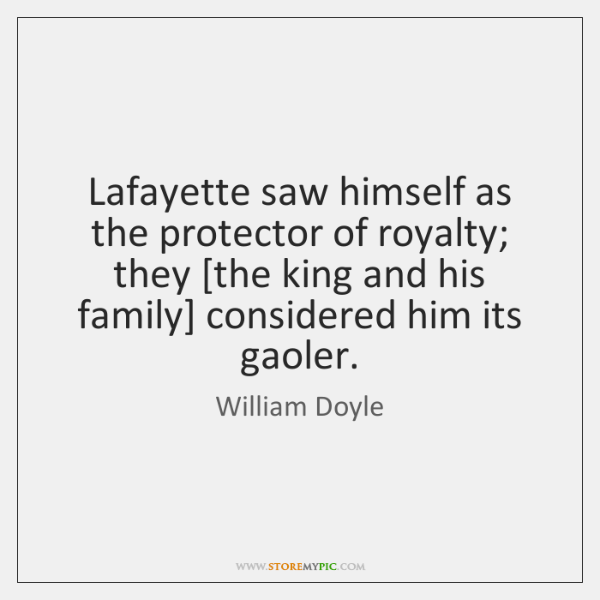 Lafayette saw himself as the protector of royalty; they [the king and ...