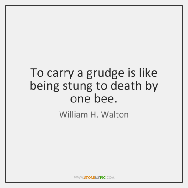 To carry a grudge is like being stung to death by one ...