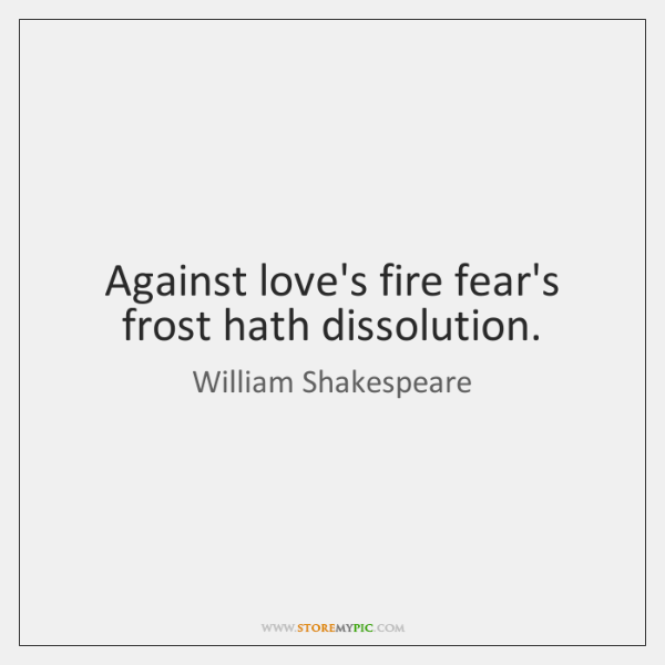 Against love's fire fear's frost hath dissolution.